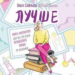 Ольга Савельева - Лучше. Книга-мотиватор для тех, кто ждал волшебного пинка от Вселенной