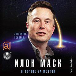Александр Немиров - Илон Маск. В погоне за мечтой