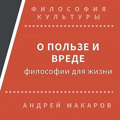 Андрей Макаров - О пользе и вреде философии для жизни