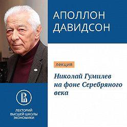 Аполлон Давидсон - Николай Гумилев на фоне Серебряного века