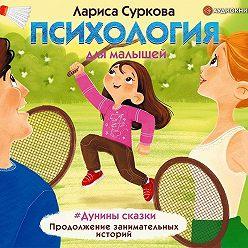 Лариса Суркова - Психология для малышей. #Дунины сказки. Продолжение занимательных историй