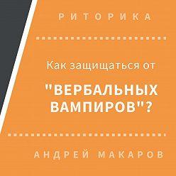 Андрей Макаров - Как защищаться от вербальных вампиров