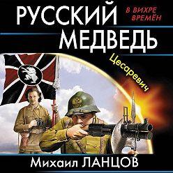 Михаил Ланцов - Русский Медведь. Цесаревич