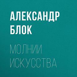Александр Блок - Молнии искусства
