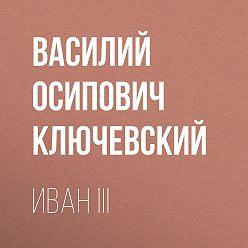 Василий Ключевский - Иван III