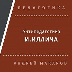 Андрей Макаров - Антипедагогика Иллича