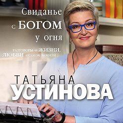 Татьяна Устинова - Свиданье с Богом у огня. Разговоры о жизни, любви и самом важном