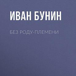 Иван Бунин - Без роду-племени