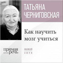 Татьяна Черниговская - Лекция «Как научить мозг учиться»