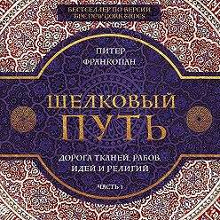 Питер Франкопан - Шелковый путь. Дорога тканей, рабов, идей и религий. Часть 1