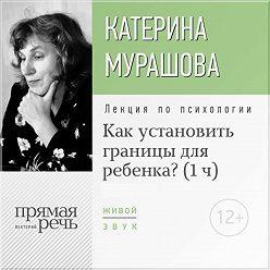 Екатерина Мурашова - Лекция «Как установить границы для ребенка?»