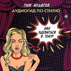 Тим Ильясов - Как одеться в театр