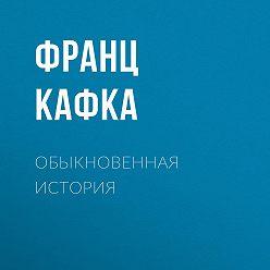 Франц Кафка - Обыкновенная история