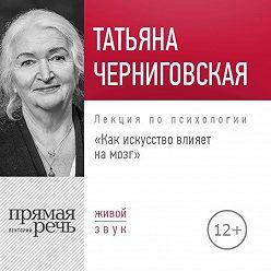 Татьяна Черниговская - Лекция «Как искусство влияет на мозг»