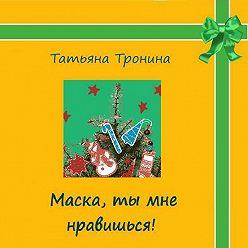 Татьяна Тронина - Маска, ты мне нравишься!
