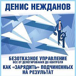 Денис Нежданов - Безотказное управление: все от делегирования до контроля. Или как «зарядить» подчиненных на результат