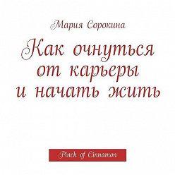 Мария Сорокина - Как очнуться от карьеры и начать жить. Pinch of Cinnamon