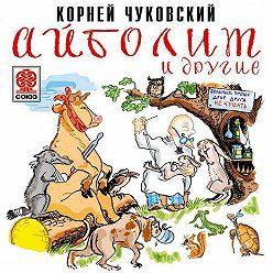 Корней Чуковский - Айболит и другие