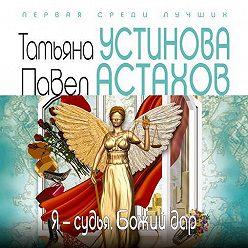 Татьяна Устинова - Я – судья. Божий дар