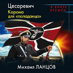 Михаил Ланцов - Цесаревич. Корона для «попаданца»
