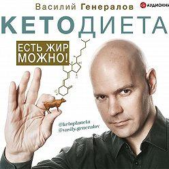 Василий Генералов - #КетоДиета. Есть жир можно!