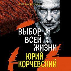 Юрий Корчевский - Выбор всей жизни