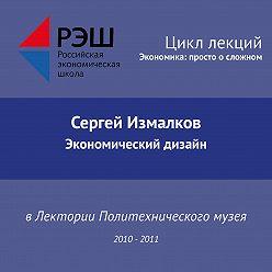 Сергей Измалков - Лекция №05 «Экономический дизайн»