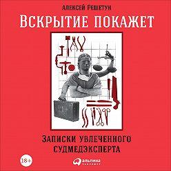 Алексей Решетун - Вскрытие покажет: Записки увлеченного судмедэксперта