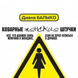 Диана Балыко - Коварные женские штучки. Всё, что должен знать мужчина о женщине, если не хочет остаться в дураках