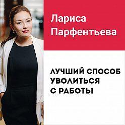 Лариса Парфентьева - Лекция №3 «Лучший способ уволиться с работы»