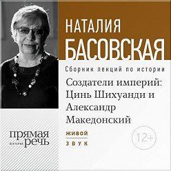 Наталия Басовская - Лекция «Создатели империй: Цинь Шихуанди и Александр Македонский»