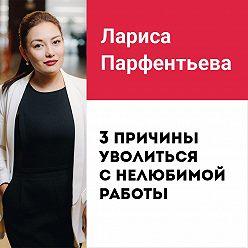 Лариса Парфентьева - Лекция №2 «3 причины уволиться с нелюбимой работы»