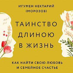 игумен Нектарий Морозов - Таинство длиною в жизнь. Как найти свою любовь и семейное счастье