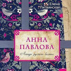 Елена Литвинская - Анна Павлова. Легенда русского балета