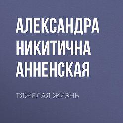 Александра Анненская - Тяжелая жизнь