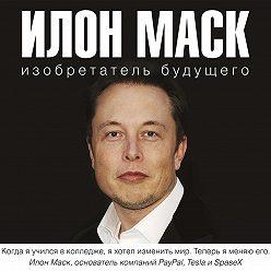 Алексей Шорохов - Илон Маск: изобретатель будущего