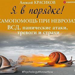 Алексей Красиков - Я в порядке! Самопомощь при неврозах: ВСД, панические атаки, тревоги и страхи