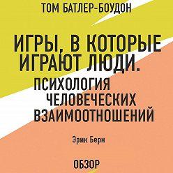 Том Батлер-Боудон - Игры, в которые играют люди. Психология человеческих взаимоотношений. Эрик Берн (обзор)