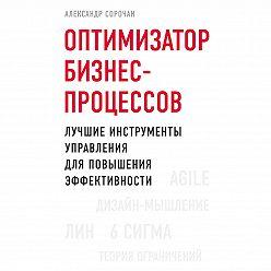 Александр Сорочан - Оптимизатор бизнес-процессов. Лучшие инструменты управления для повышения эффективности