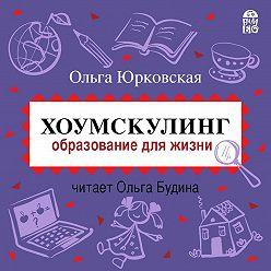 Ольга Юрковская - Хоумскулинг. Образование для жизни