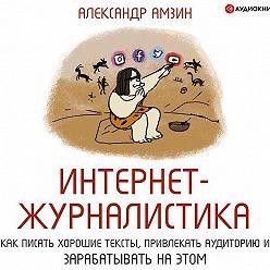 Александр Амзин - Интернет-журналистика. Как писать хорошие тексты, привлекать аудиторию и зарабатывать на этом