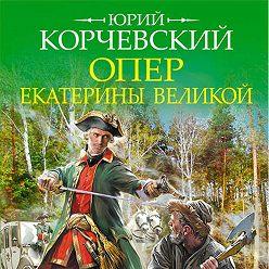 Юрий Корчевский - Опер Екатерины Великой. «Дело государственной важности»