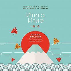 Франсеск Миральес - Итиго Итиэ. Японское искусство быть счастливым здесь и сейчас