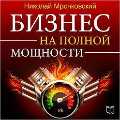 Николай Мрочковский - Бизнес на полной мощности