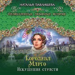 Наталья Павлищева - Королева Марго. Искушение страсти