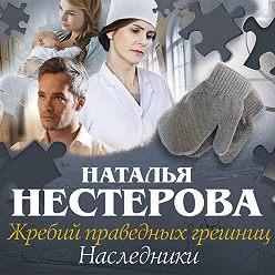 Наталья Нестерова - Жребий праведных грешниц. Наследники