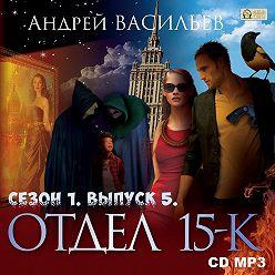 Андрей Васильев - Отдел «15-К». Сезон 1. Выпуск 5