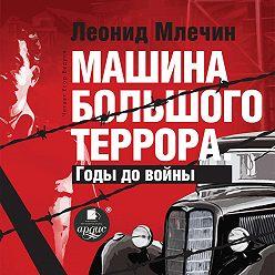 Леонид Млечин - Машина большого террора. Годы до войны