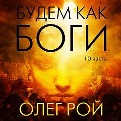 Олег Рой - Будем как боги. 10 часть