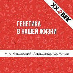 Александр Соколов - Генетика в нашей жизни